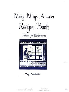 Mary Meigs Atwater Recipe Book: Patterns for Handweavers, by Mary M. Atwater. This handwritten manual includes sketches and instructions for weaving.
