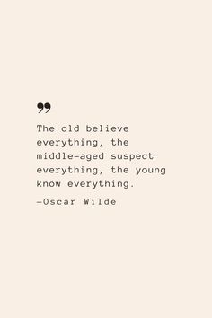 The old believe everything, the middle-aged suspect everything, the young know everything. —Oscar Wilde