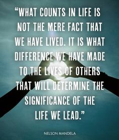 """""""What counts in life is not the mere fact that we have lived.  It is what difference we have made to the lives of others that will determine the significance of the life we lead."""""""