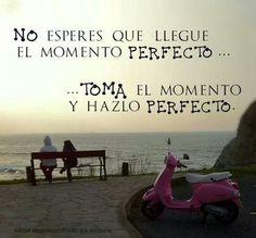 No esperes que llegue el momento perfecto toma el momento y hazlo perfecto