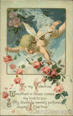 "To My Valentine with Cupid and Pink Roses Series Wreathed in roses comes my love to you Softly blushing, sweetly perfumed saying ""I'll be true"""
