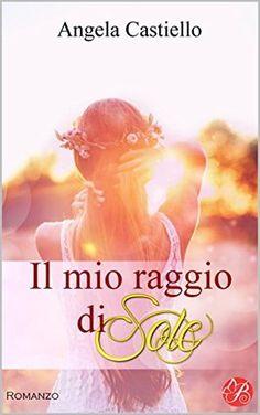 """Every book has its story.: Recensione """"Il mio raggio di Sole"""" di Angela Casti..."""