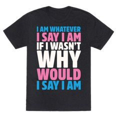 I Am Whatever I Say I Am - ....If I wasn't why would I say I am? Don't let anyone misgender you with this funny trans pride t shirt that'll help you put ignorant people in their place! This transgender t shirt is perfect for supporting the LBGTQ community, equal rights, raising trans awareness, breaking gender binary, showing off your trans pride, and not letting anyone choose your gender for you!