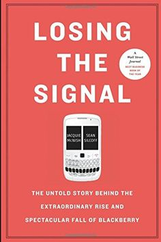 Losing the Signal: The Untold Story Behind the Extraordinary Rise and Spectacular Fall of BLACKBERRY ::::: Jacquie McNish, Sean Silcoff    http://www.wsj.com/articles/behind-the-rise-and-fall-of-blackberry-1432311912    http://bits.blogs.nytimes.com/2015/05/24/behind-the-downfall-at-blackberry/    http://www.ft.com/cms/s/0/0adb8f04-1350-11e5-ad26-00144feabdc0.html