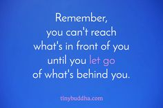 Remember, you can't reach what's in front of you until you let go of what's behind you.
