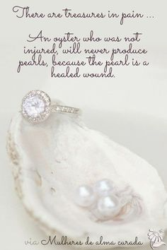 An oyster who was not injured, will never produce pearls, because the pearl is a healed wound. . .Thank you Lord.