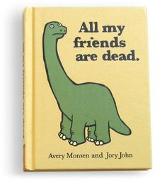 All my friends are dead. A book not for children.