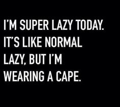 I'm super lazy today.  It's like normal lazy, but I'm wearing a cape.