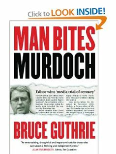 Man Bites Murdoch: Four Decades in Print, Six Days in Court by Bruce Guthrie. $22.76. Publisher: Melbourne University Publishing (November 1, 2011). Publication: November 1, 2011. Author: Bruce Guthrie