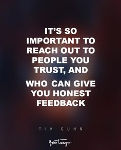 """It's so important to reach out to people you trust, and who can give you honest feedback, and keep those people close to you. You don't want to surround yourself with enablers."" — Tim Gunn"