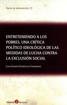 Entreteniendo a los pobres : una crítica político ideológica de las medidas de lucha contra la exclusión social / Juan Ramón Rodríguez Fernández