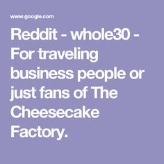 Reddit - whole30 - For traveling business people or just fans of The Cheesecake Factory.
