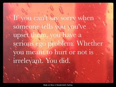 """I've known people who had a serious problem with this, and never told anyone they were sorry. Sometimes they'd say """"I'm sorry if you were offended"""" which not only negates the fact that the person already told them they were offended, but also conveniently avoids taking any responsibility. I'm thankful that those people are no longer in my life."""