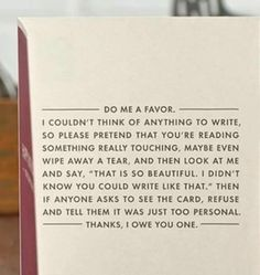 I am so gonna make a card like this except replace the words to make it a funny card to make someone laugh, not be sentimental haha The Words, Haha Funny, Hilarious, Funny Stuff, Funny Things, Funny Humor, Doug Funnie, Under Your Spell, Just For Laughs