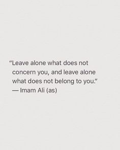 """Leave alone what does not concern you, and leave alone what does not belong to you."" -Imam Ali (AS) Islamic Quotes, Quran Quotes Inspirational, Muslim Quotes, Religious Quotes, Islamic Teachings, Hazrat Ali Sayings, Imam Ali Quotes, Hadith Quotes, Wisdom Quotes"