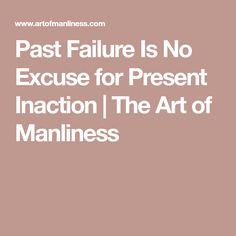 Past Failure Is No Excuse for Present Inaction   The Art of Manliness