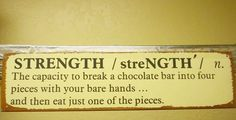 Strength - the capacity to break a chocolate bar into four pieces with your bare hands ... and then eat just one of the pieces