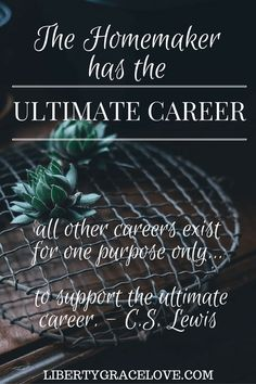 C.S. Lewis had it right! The homemaker has the ultimate career, all other carers exist for one purpose only... to support the ultimate career. libertygracelove.com homemaking tips homemaking quotes christian blog inspirational blog bible believing liberty grace love homemaking 101