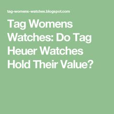 Tag Womens Watches: Do Tag Heuer Watches Hold Their Value?