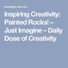 Inspiring Creativity: Painted Rocks! – Just Imagine – Daily Dose of Creativity