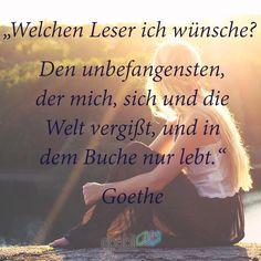 """""""Welchen Leser ich wünsche? Den unbefangensten, der mich, sich und die Welt vergißt, und in dem Buche nur lebt."""" --Goethe"""