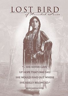 "Lost Bird of Wounded Knee - A Lakota child survived the Wounded Knee massacre (29-12-1890) and was adopted by a prominent white couple... only to endure a life of racism, abuse and poverty. Her poignant story is told in ""Lost Bird of Wounded Knee"". by KATHY SUE PHILLIPS"