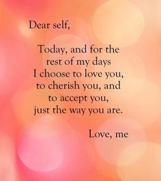Dear Self, Today, and for the rest of my days I choose to love you, to cherish you and to accept you, just the way you are.  Love, me