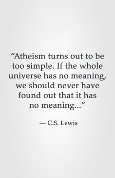 """""""Atheism turns out to be too simple. If the whole universe has no meaning, we should never have found out that it has no meaning..."""" ― C.S. Lewis"""