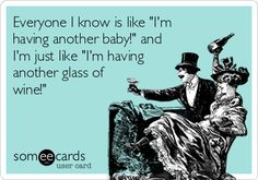 Everyone I know is like 'I'm having another baby!' and I'm just like 'I'm having another glass of wine!'