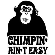 chimpin ain't easy... Ain't that the truth!!