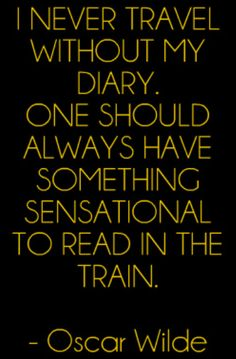 I never travel without my diary. One should always have something sensational to read in the train - Oscar Wilde #Travel #Quote