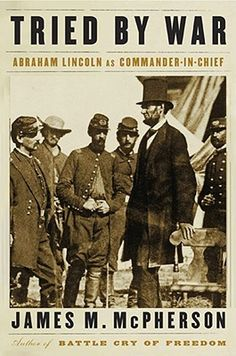 Tried by War: Abraham Lincoln as Commander in Chief.  By James M. McPherson.  Call # 973.709 MCP.