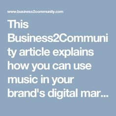 This Business2Community article explains how you can use music in your brand's digital marketing strategy.