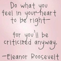 Do what you feel in your heart to be right, for you'll be criticized anyway.  - Eleanor Roosevelt
