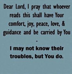 Dear Lord, I pray that whoever reads this shall have Your comfort, joy, peace, love & guidance and be carried by You. -- I may not know their troubles, but You do.