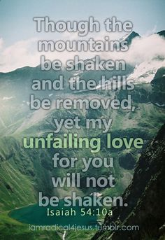 """""""'Though the mountains be shaken and the hills be removed, yet my unfailing love for you will not be shaken nor my covenant of peace be removed,' says the Lord, who has compassion on you"""" (Isaiah Book Of Isaiah, Isaiah 54, Faith Quotes, Bible Quotes, Spiritual Eyes, Favorite Bible Verses, Christian Encouragement, Gods Promises, Scripture Verses"""