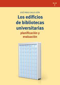 Los edificios de bibliotecas universitarias : planificación y evaluación / José Pablo Gallo León.-- Gijón : Trea, 2017.