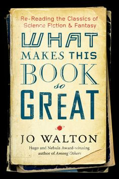 What Makes This Book So Great: Re-Reading the Classics of Fantasy and SF by Jo Walton (Available Jan 2014)
