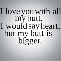 I love you with all my butt, I would say heart, but my butt is bigger...