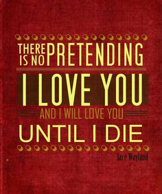 "The Mortal Instruments quote ""There is no pretending I love you and I will love you until I die."" ~ Jace Herondale"