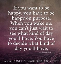 if you want to be happy, you have to be happy on purpose. When you wake up you can't.....