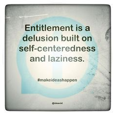 I am amazed at some people's sense of entitlement....you didn't work for it....you weren't born with it....but you think you deserve it???