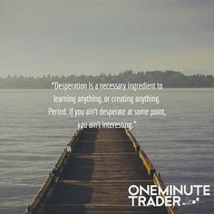 """Reposting @oneminutetrader: """"Desperation is a necessary ingredient to learning anything, or creating anything. Period. If you ain't desperate at some point, you ain't interesting."""""""