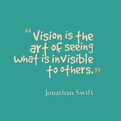 Jonathan Swift, Vision is art of seeing what is invisible to others
