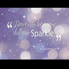 Never let anyone dull your SPARKLE ♥♥♥