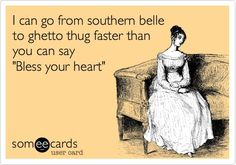 I can go from southern belle to ghetto thug faster than you can say Bless your heart.