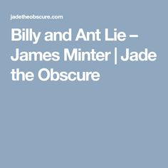 Billy and Ant Lie – James Minter | Jade the Obscure
