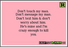 Don't touch my man.  Don't message my man. Don't text him & don't  worry about him.  He's mine and I'm crazy enough to kill you.