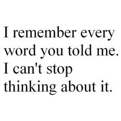 I remember every word you told me. I can't stop thinking about it.
