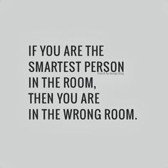 If you are the smartest person in the room, then you are in the wrong room.